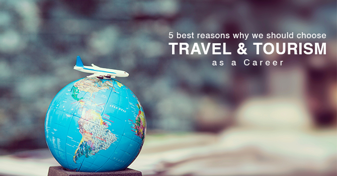 5 best reasons why we should choose Travel & Tourism as a Career