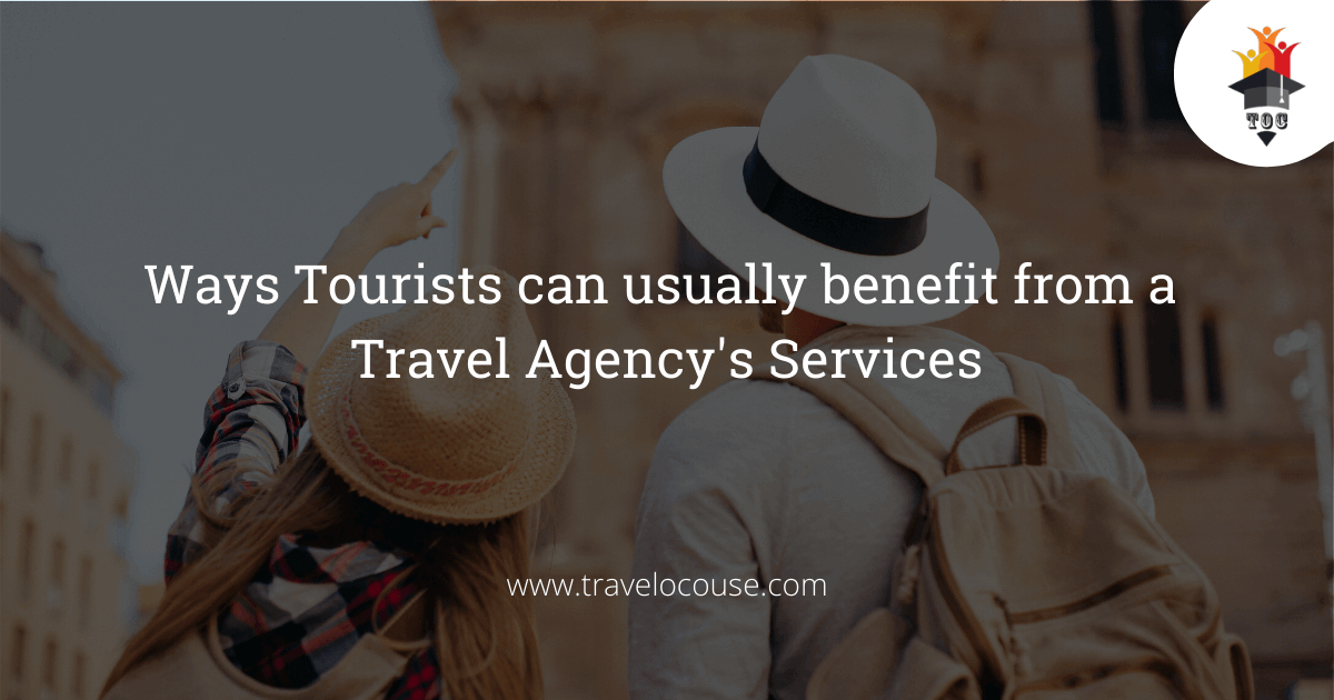 Ways Tourists can usually benefit from a Travel Agency's Services